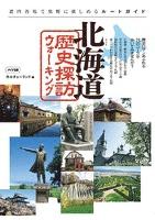北海道歴史探訪ウォーキング : 道内各地で気軽に楽しめるルートガイド