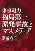 東京電力福島第一原発事故とマスメディア