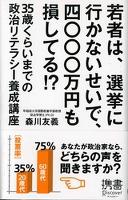 若者は、選挙に行かないせいで、四〇〇〇万円も損してる!? 35歳くらいまでの政治リテラシー養成講座