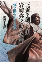 三菱を創った男 岩崎弥之助の物語 弥之助なかりせば