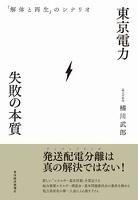 東京電力 失敗の本質 「解体と再生」のシナリオ