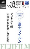 ビジネスケース『富士フイルム ~デジタルX線・画像診断システムの開発』―一橋ビジネスレビューe新書No.2