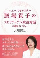 ニュースキャスター膳場貴子のスピリチュアル政治対話 守護霊インタビュー