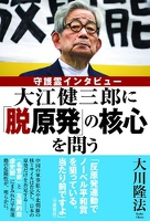 大江健三郎に「脱原発」の核心を問う 守護霊インタビュー