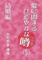 愛に関するひそやかな噂 Vol.5―結婚編
