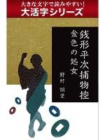 【大活字シリーズ】銭形平次捕物控 金色の処女
