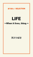 LIFE ~When it lives,thing.~