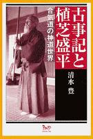 古事記と植芝盛平 : 合気道の神道世界