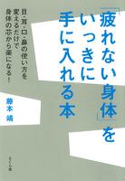 「疲れない身体」をいっきに手に入れる本 : 目・耳・口・鼻の使い方を変えるだけで身体の芯から楽になる!