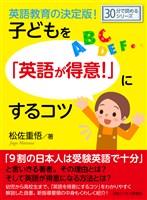 英語教育の決定版!子どもを「英語が得意!」にするコツ。30分で読めるシリーズ