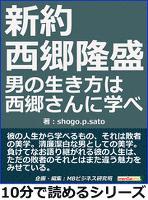 新約 西郷隆盛。男の生き方は西郷さんに学べ。10分で読めるシリーズ