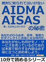 絶対に知られてはいけないAIDMA・AISASの秘密。あなたのひらめき、思考、発信力がダイレクトにお金になる時代だ。10分で読めるシリーズ