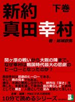 新約真田幸村下巻関ヶ原の戦いから大阪の陣まで。なぜ幸村は戦国時代最大の悲劇のヒーローとなったのか?10分で読めるシリーズ