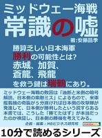 ミッドウェー海戦。常識の嘘。勝算乏しい日本海軍勝利の可能性とは?赤城、加賀、蒼龍、飛龍を救う鍵は瑞鶴にあり。10分で読めるシリーズ