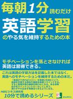 毎朝1分読むだけ。英語学習のやる気を維持するための本。モチベーションを落とさなければ英語は習得できる。10分で読めるシリーズ