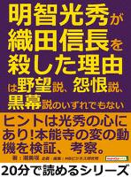 明智光秀が織田信長を殺した理由は、野望説、怨恨説、黒幕説のいずれでもない。20分で読めるシリーズ