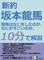 新約、坂本龍馬。龍馬はなにをしたのか、なにがすごいのか、10分で解説。10分で読めるシリーズ
