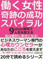 働く女性、奇跡の成功スパイラル。9steps循環で人生を変える。「私は絶対に幸せになる!」20分で読めるシリーズ