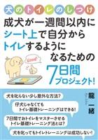 犬のトイレのしつけ。成犬が一週間以内にシート上で自分からトレイするようになるための7日間プロジェクト!10分で読めるシリーズ