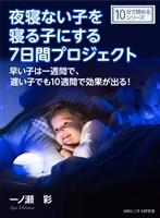 夜寝ない子を寝る子にする7日間プロジェクト。早い子は一週間で、遅い子でも10週間で効果が出る!10分で読めるシリーズ