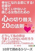 幸せになれる恋にする! 恋愛がうまくいかないと感じる女性のための『心の切り替え20の法則』10分で読めるシリーズ