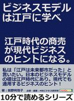 ビジネスモデルは江戸に学べ。江戸時代の商売が現代ビジネスのヒントになる。10分で読めるシリーズ