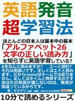 英語発音超学習法。ほとんどの日本人は基本中の基本「アルファベット26文字の正しい読み方」を知らずに英語学習している?10分で読めるシリーズ