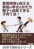 愛着障害を抱える家庭の幸せのかたち。親子で成長できる子育て法!20分で読めるシリーズ