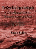 The Great East Japan Earthquake ACollection of TANKA(Japanese poetry) and Prose