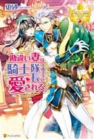 【期間限定 試し読み増量版】勘違い妻は騎士隊長に愛される。