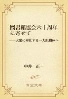 図書館協会六十周年に寄せて ――大衆に奉仕する一大組織体へ