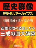 <石田三成と関ヶ原合戦>西軍惨敗の原因となる三成の四大誤算