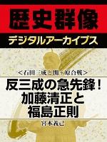 <石田三成と関ヶ原合戦>反三成の急先鋒! 加藤清正と福島正則