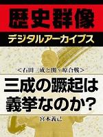 <石田三成と関ヶ原合戦>三成の蹶起は義挙なのか?