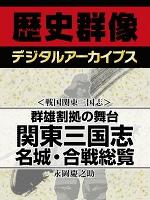 <戦国関東三国志>群雄割拠の舞台 関東三国志名城・合戦総覧