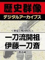 <剣豪と戦国時代>一刀流開祖 伊藤一刀斎