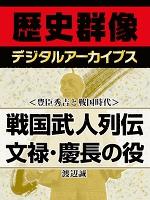 <豊臣秀吉と戦国時代>戦国武人列伝 文禄・慶長の役