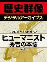 <豊臣秀吉と戦国時代>ヒューマニスト秀吉の本懐