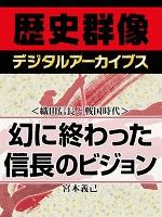 <織田信長と戦国時代>幻に終わった信長のビジョン