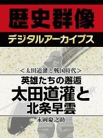 <太田道灌と戦国時代>英雄たちの邂逅 太田道灌と北条早雲