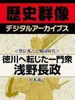 <豊臣秀吉と戦国時代>徳川へ転じた一門衆 浅野長政