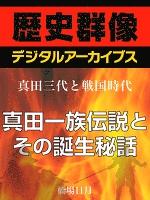 <真田三代と戦国時代>真田一族伝説とその誕生秘話