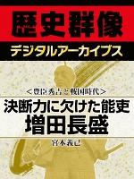 <豊臣秀吉と戦国時代>決断力に欠けた能吏 増田長盛