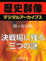 <関ヶ原合戦>決戦場に残る三つの謎