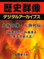 大坂の陣・人物列伝「福島正則・加藤清正と秀吉恩顧大名」