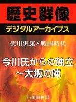<徳川家康と戦国時代>今川氏からの独立~大坂の陣