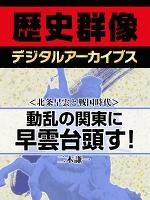 <北条早雲と戦国時代>動乱の関東に早雲台頭す!