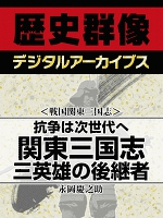 <戦国関東三国志>抗争は次世代へ 関東三国志 三英雄の後継者