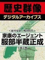 <徳川家康と戦国時代>家康のエージェント 服部半蔵正成