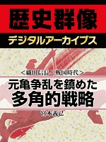 <織田信長と戦国時代>元亀争乱を鎮めた多角的戦略